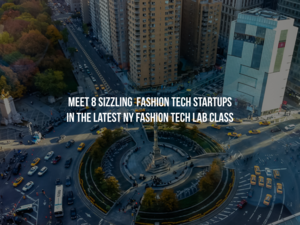 Meet 8 Sizzling Fashion Tech Startups in the Latest NY Fashion Tech Lab Class
