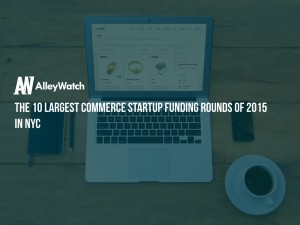 These are the 10 Largest NYC E-Commerce Startup Funding Rounds of 2015
